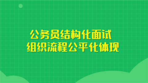 公务员结构化面试组织流程公平化体现