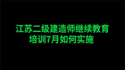 江苏二级建造师继续教育7月培训如何实施
