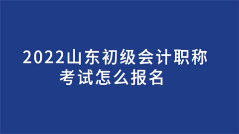 2022山东初级会计职称考试怎么报名.png