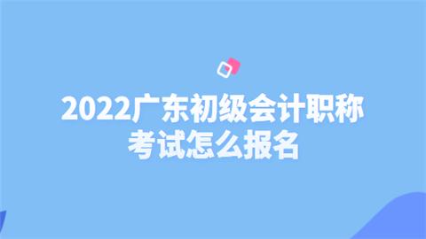 2022广东初级会计职称考试怎么报名.png
