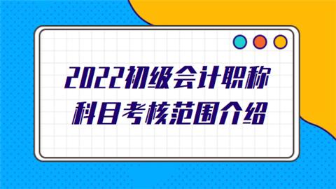 2022初级会计职称科目考核范围介绍.png