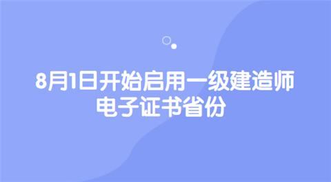 8月1日开始启用一级建造师电子证书省份.png