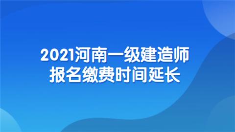 2021河南一级建造师报名缴费时间延长.png