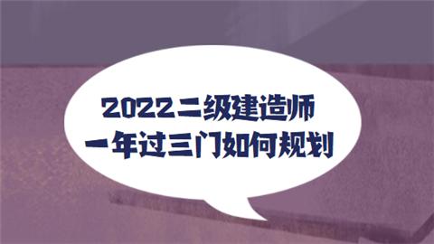2022二级建造师一年过三门如何规划