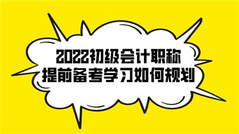 2022初级会计职称提前备考学习如何规划