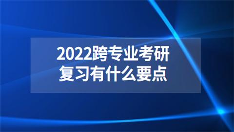 2022跨专业考研复习有什么要点