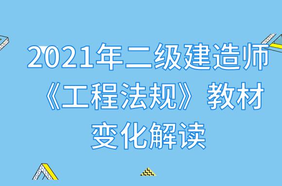 2021年二级建造师《工程法规》教材变化解读