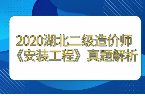 2020湖北二级造价师《安装工程》真题解析