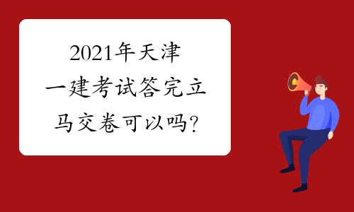 2021年天津一建考试答完立马交卷可以吗?