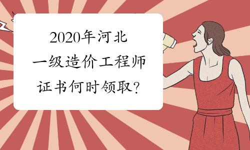 2020年河北一级造价工程师证书何时领取?